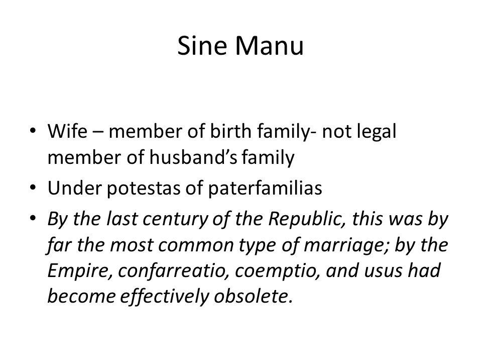 Sine Manu Wife – member of birth family- not legal member of husbands family Under potestas of paterfamilias By the last century of the Republic, this