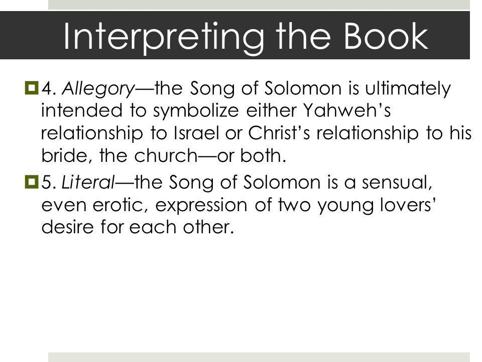 Interpreting the Book 4. Allegorythe Song of Solomon is ultimately intended to symbolize either Yahwehs relationship to Israel or Christs relationship