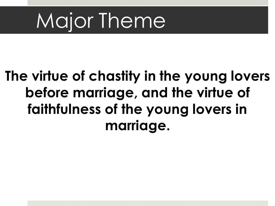 Major Theme The virtue of chastity in the young lovers before marriage, and the virtue of faithfulness of the young lovers in marriage.