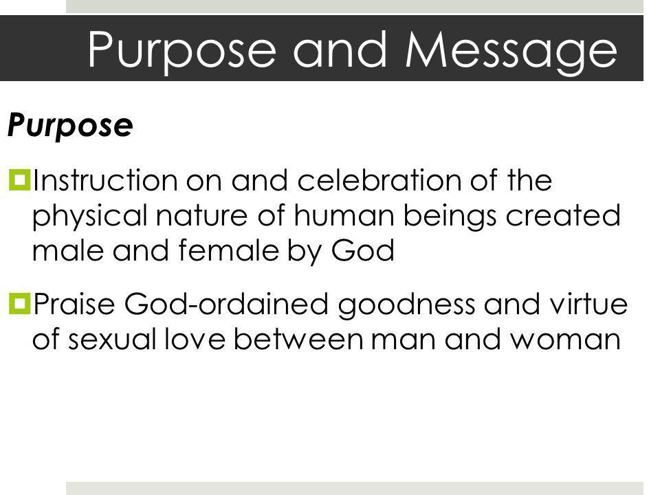 Purpose and Message Message Argues for the dignity of human affections and sexual expression within a one-man-to- one-woman relationship.