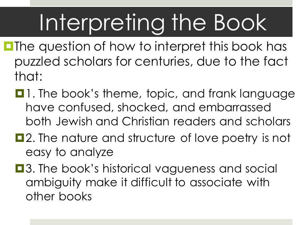 Interpreting the Book The question of how to interpret this book has puzzled scholars for centuries, due to the fact that: 1. The books theme, topic,