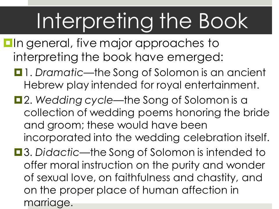 Interpreting the Book In general, five major approaches to interpreting the book have emerged: 1. Dramaticthe Song of Solomon is an ancient Hebrew pla