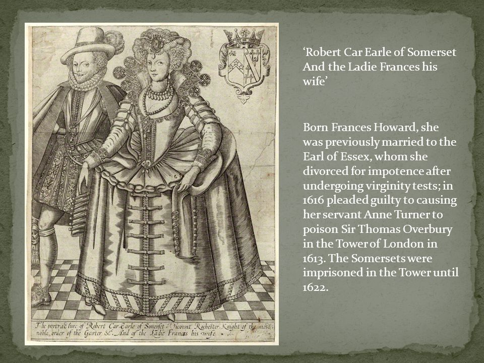 Robert Car Earle of Somerset And the Ladie Frances his wife Born Frances Howard, she was previously married to the Earl of Essex, whom she divorced for impotence after undergoing virginity tests; in 1616 pleaded guilty to causing her servant Anne Turner to poison Sir Thomas Overbury in the Tower of London in 1613.