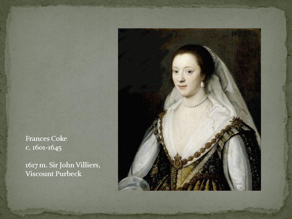 Frances Coke c. 1601-1645 1617 m. Sir John Villiers, Viscount Purbeck