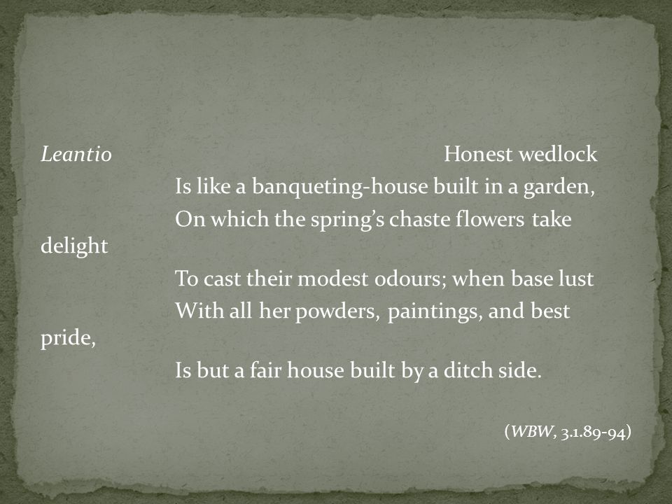 LeantioHonest wedlock Is like a banqueting-house built in a garden, On which the springs chaste flowers take delight To cast their modest odours; when base lust With all her powders, paintings, and best pride, Is but a fair house built by a ditch side.