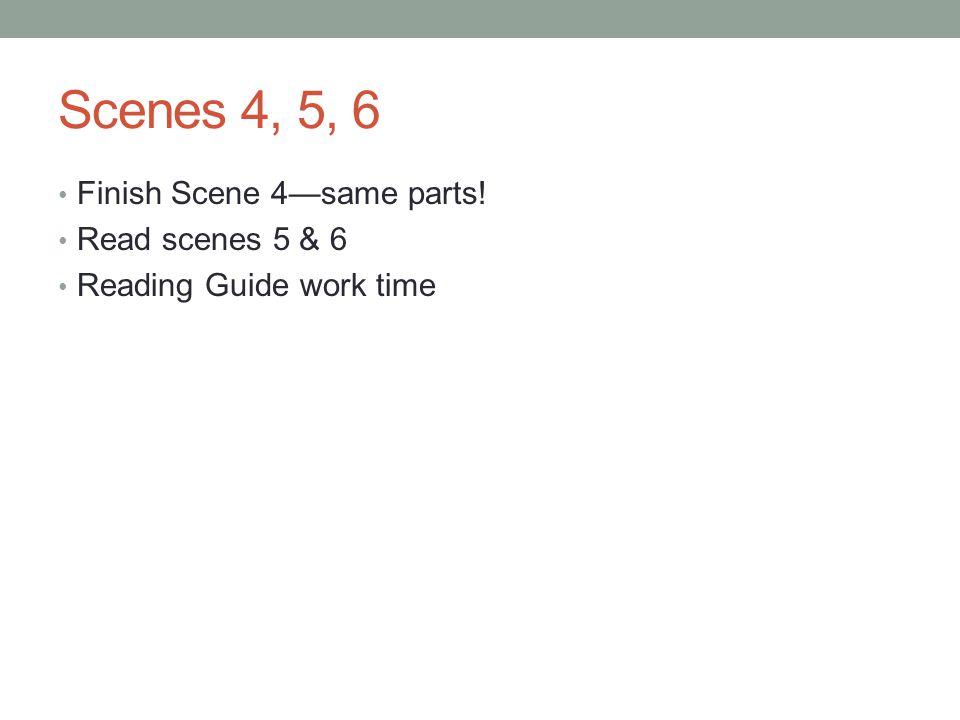 Scenes 4, 5, 6 Finish Scene 4same parts! Read scenes 5 & 6 Reading Guide work time