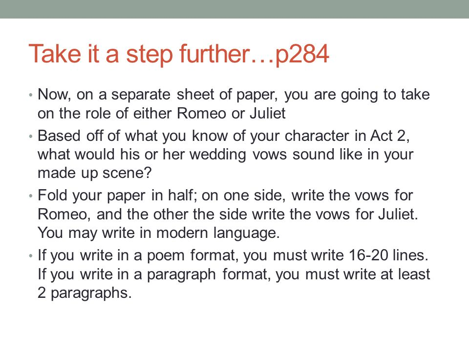Take it a step further…p284 Now, on a separate sheet of paper, you are going to take on the role of either Romeo or Juliet Based off of what you know