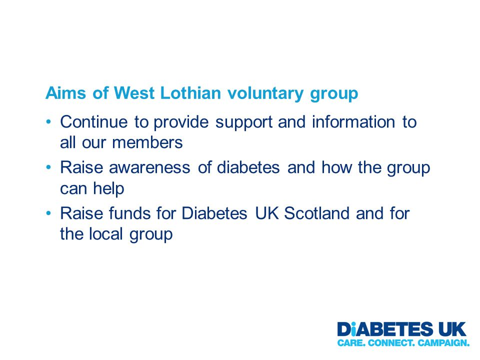 Aims of West Lothian voluntary group Continue to provide support and information to all our members Raise awareness of diabetes and how the group can help Raise funds for Diabetes UK Scotland and for the local group