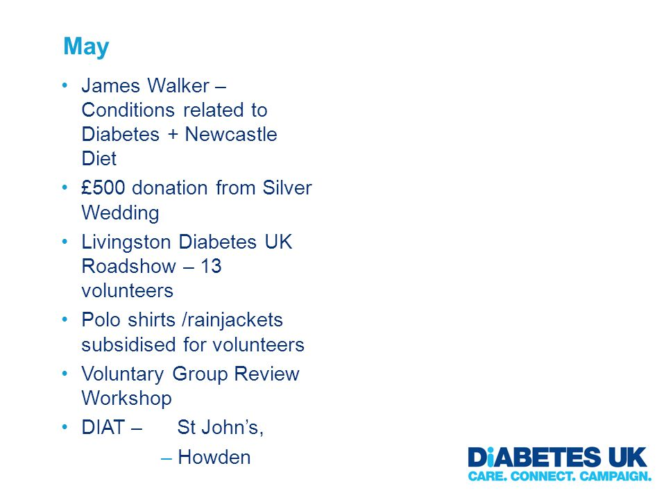 May James Walker – Conditions related to Diabetes + Newcastle Diet £500 donation from Silver Wedding Livingston Diabetes UK Roadshow – 13 volunteers Polo shirts /rainjackets subsidised for volunteers Voluntary Group Review Workshop DIAT – St Johns, –Howden