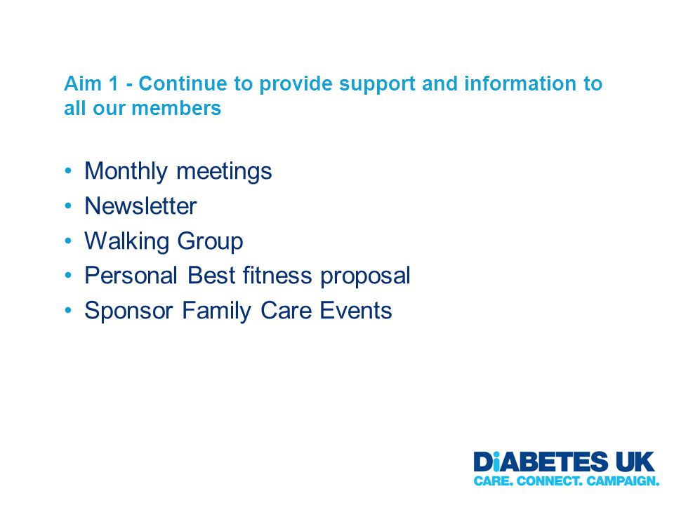 Aim 1 - Continue to provide support and information to all our members Monthly meetings Newsletter Walking Group Personal Best fitness proposal Sponsor Family Care Events