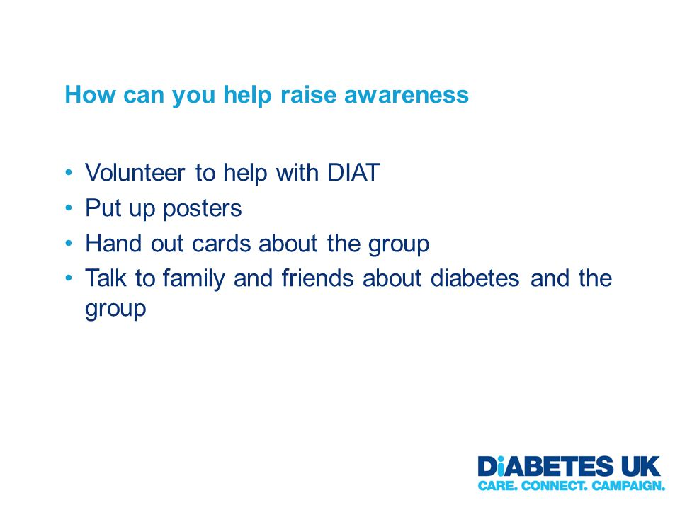 How can you help raise awareness Volunteer to help with DIAT Put up posters Hand out cards about the group Talk to family and friends about diabetes a