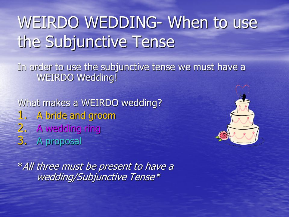 WEIRDO WEDDING- When to use the Subjunctive Tense In order to use the subjunctive tense we must have a WEIRDO Wedding.