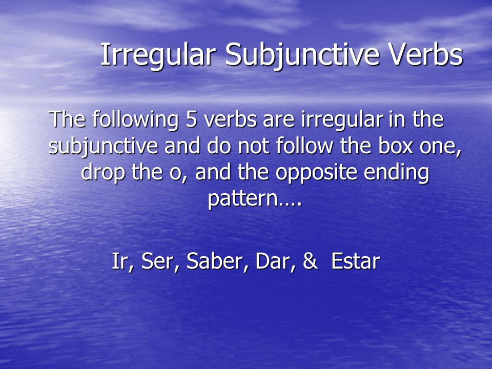 5 Irregular Subjunctive Verbs Ir: Vaya, Vayas, Vaya, Vayamos, Vayáis, Vayan Ser: Sea, Seas, Sea, Seamos, Seáis, Sean Saber: Sepa, Sepas, Sepa, Sepamos, Sepáis, Sepan Dar: Dé, des, dé, demos, deis, den Estar: esté, estés, esté, estemos estéis, estén *accents on the e in all boxes except 4*