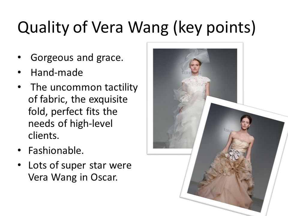 Quality of Vera Wang (key points) Gorgeous and grace. Hand-made The uncommon tactility of fabric, the exquisite fold, perfect fits the needs of high-l