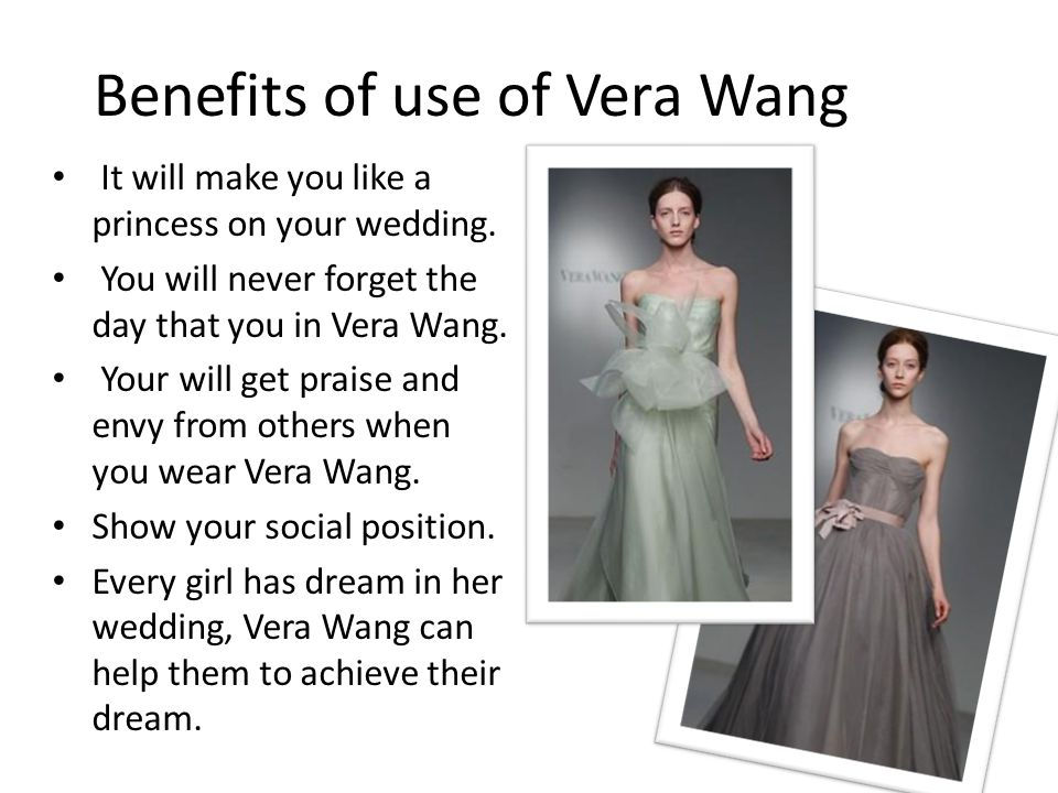 Benefits of use of Vera Wang It will make you like a princess on your wedding. You will never forget the day that you in Vera Wang. Your will get prai