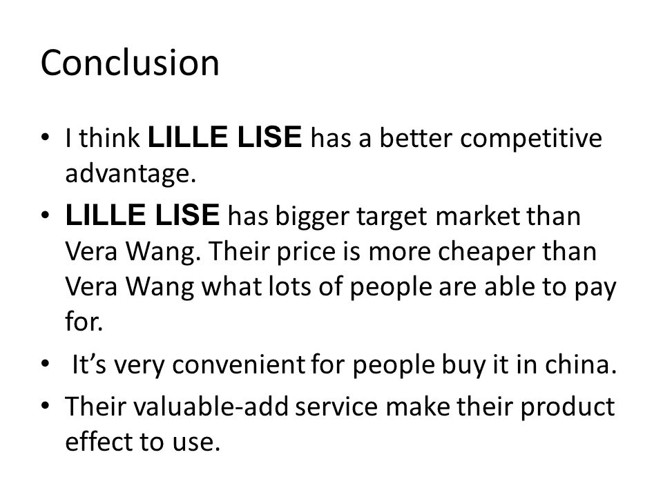 Conclusion I think LILLE LISE has a better competitive advantage. LILLE LISE has bigger target market than Vera Wang. Their price is more cheaper than