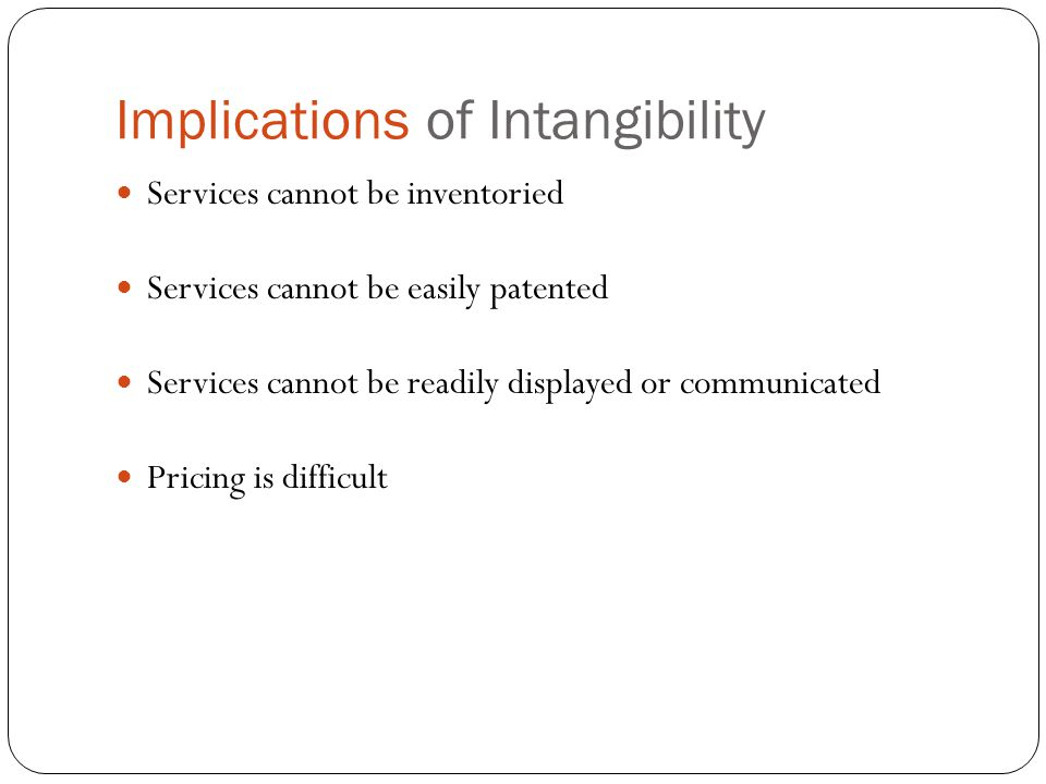 Implications of Intangibility Services cannot be inventoried Services cannot be easily patented Services cannot be readily displayed or communicated P