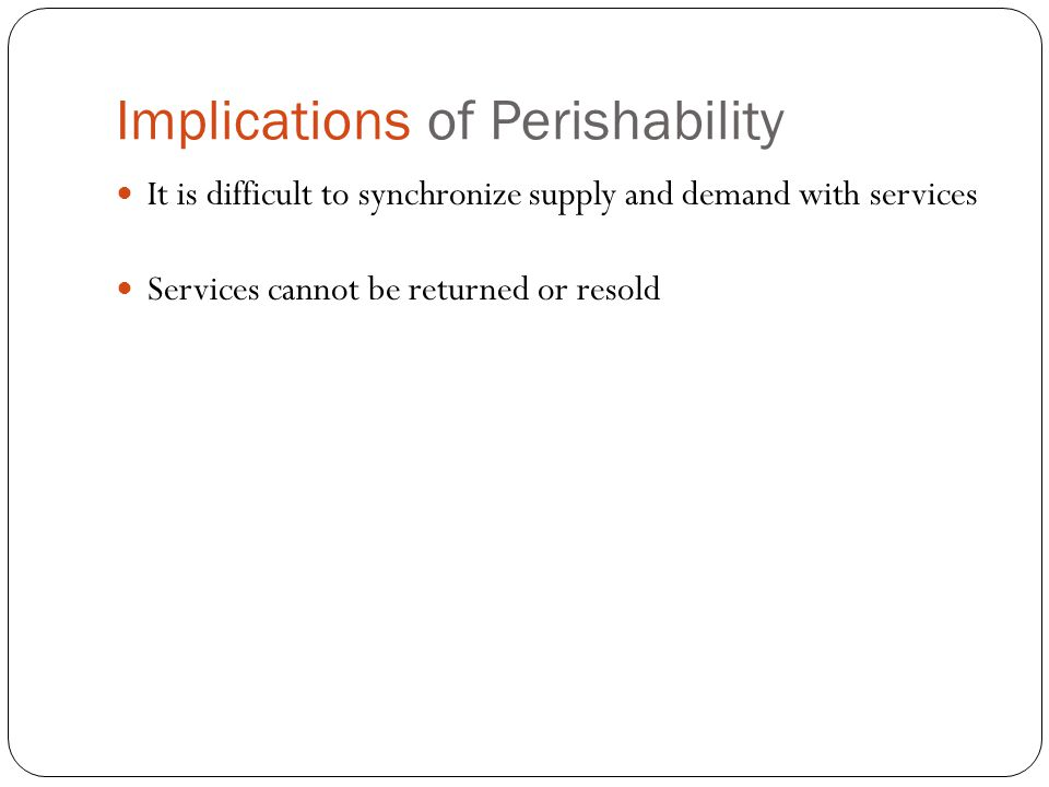 Implications of Perishability It is difficult to synchronize supply and demand with services Services cannot be returned or resold