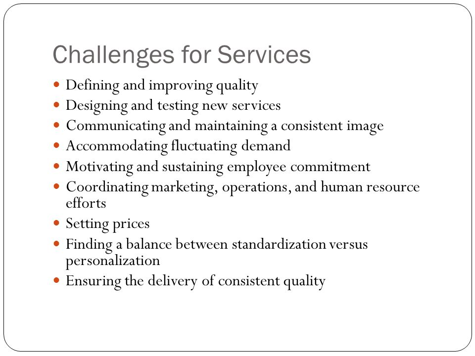 Challenges for Services Defining and improving quality Designing and testing new services Communicating and maintaining a consistent image Accommodati