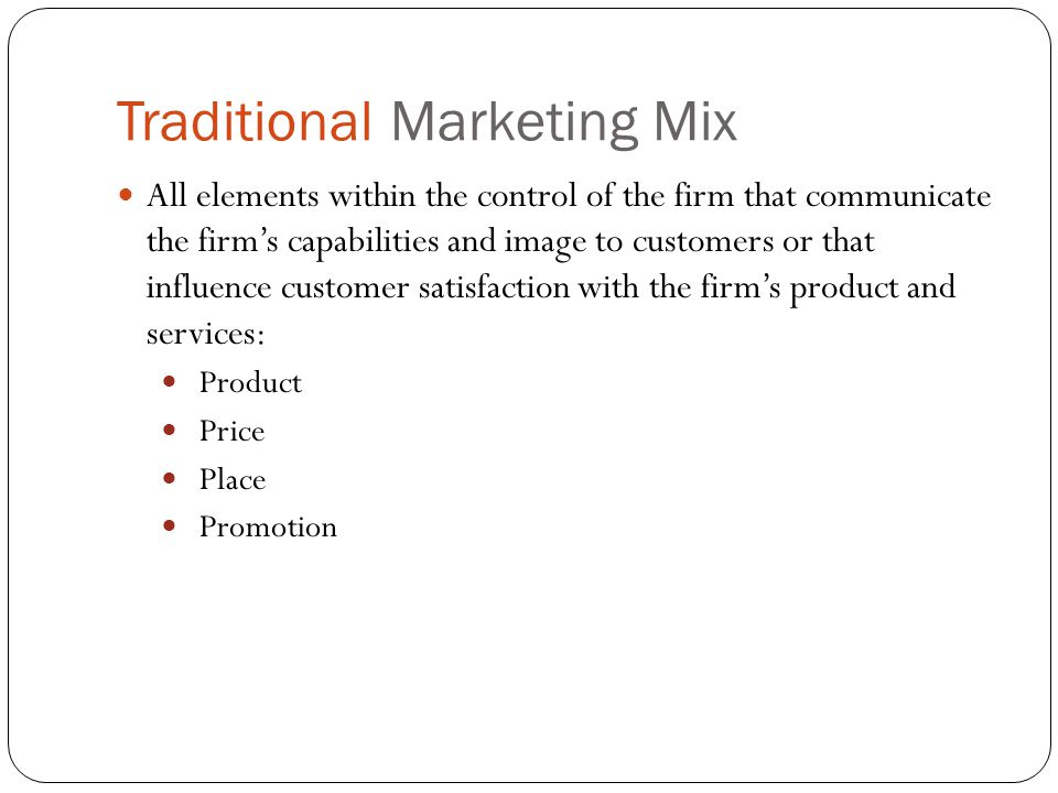 Traditional Marketing Mix All elements within the control of the firm that communicate the firms capabilities and image to customers or that influence