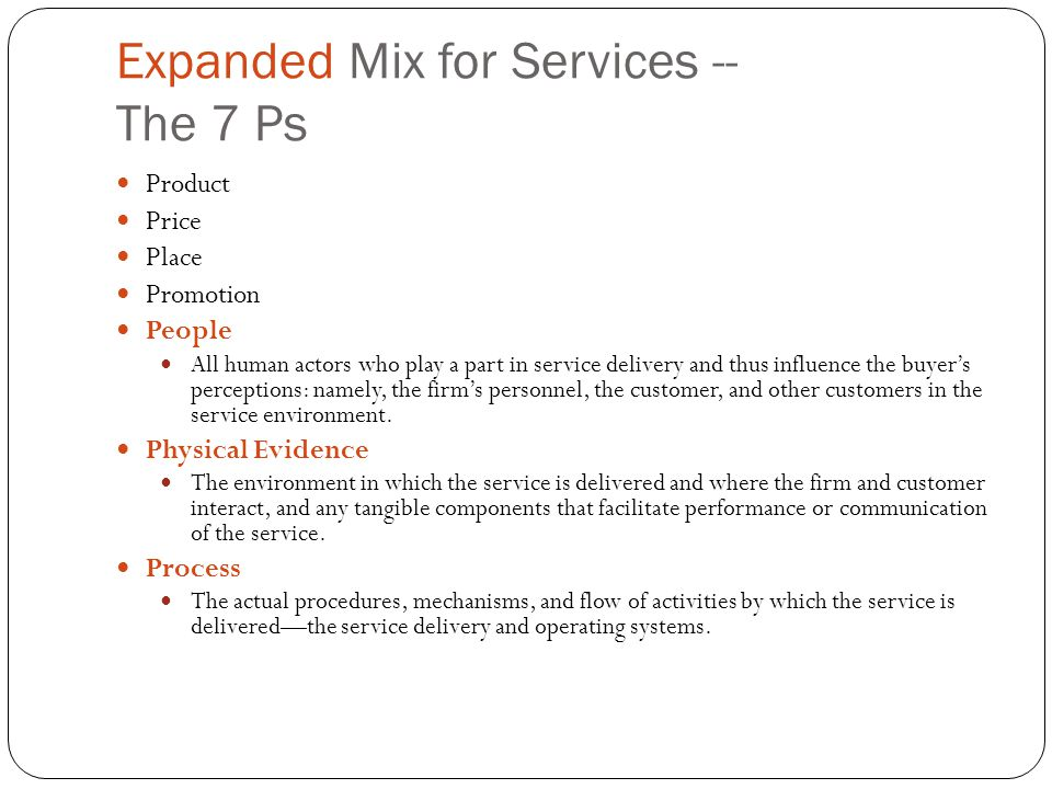 Expanded Mix for Services -- The 7 Ps Product Price Place Promotion People All human actors who play a part in service delivery and thus influence the
