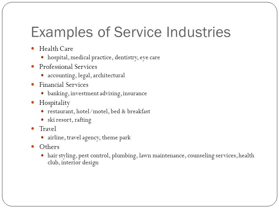 Examples of Service Industries Health Care hospital, medical practice, dentistry, eye care Professional Services accounting, legal, architectural Fina