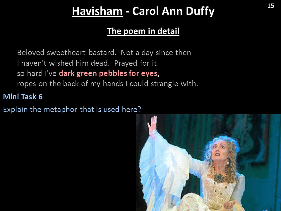 Havisham - Carol Ann Duffy The poem in detail Beloved sweetheart bastard. Not a day since then I haven't wished him dead. Prayed for it so hard I've d