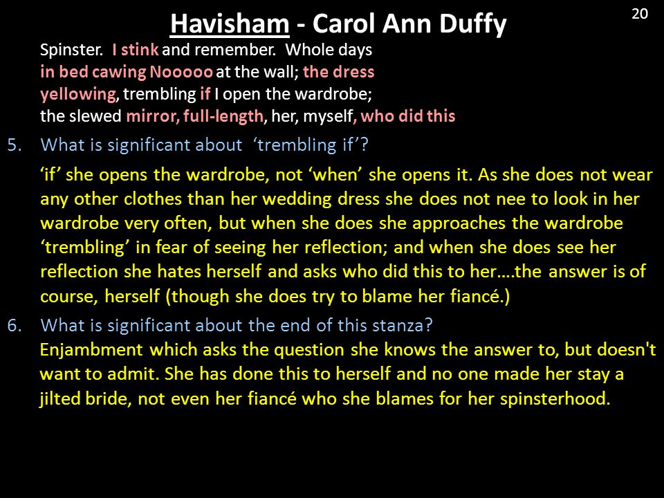 Havisham - Carol Ann Duffy Spinster. I stink and remember. Whole days in bed cawing Nooooo at the wall; the dress yellowing, trembling if I open the w
