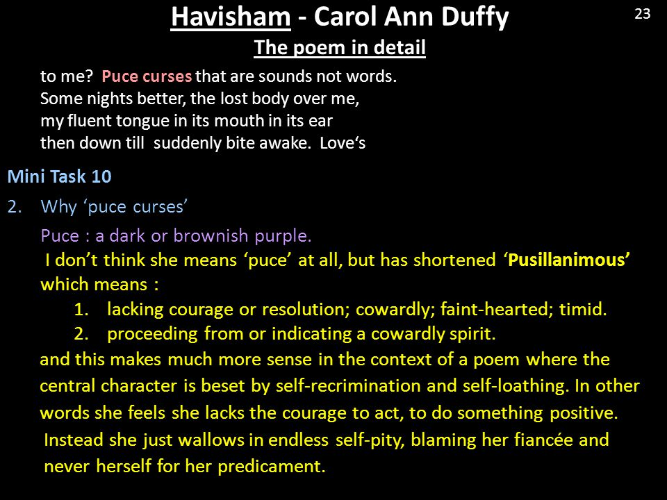 Havisham - Carol Ann Duffy The poem in detail to me? Puce curses that are sounds not words. Some nights better, the lost body over me, my fluent tongu