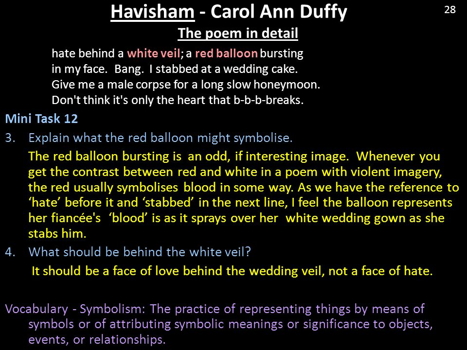 Havisham - Carol Ann Duffy The poem in detail hate behind a white veil; a red balloon bursting in my face. Bang. I stabbed at a wedding cake. Give me