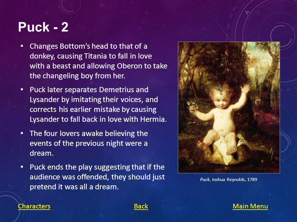 Puck - 2 Changes Bottoms head to that of a donkey, causing Titania to fall in love with a beast and allowing Oberon to take the changeling boy from her.