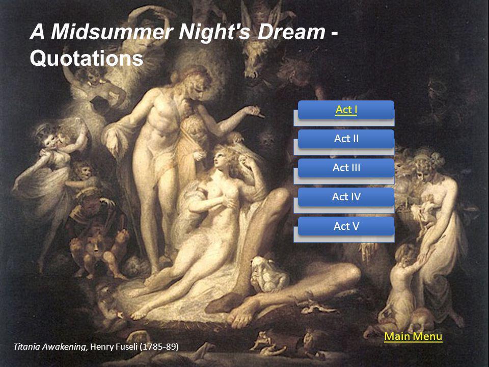 A Midsummer Night s Dream - Quotations Act IAct IIAct IIIAct IVAct V Titania Awakening, Henry Fuseli (1785-89) Main Menu Main Menu