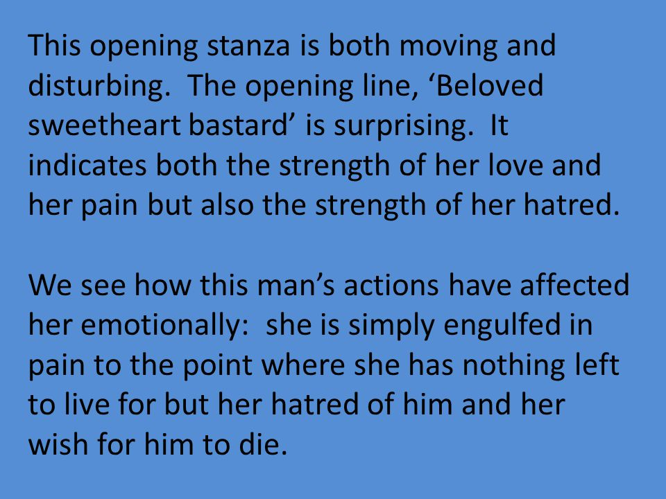 This opening stanza is both moving and disturbing. The opening line, Beloved sweetheart bastard is surprising. It indicates both the strength of her l