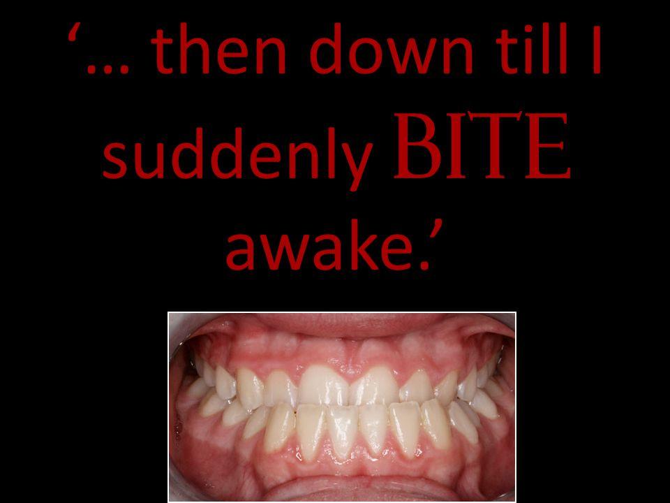 … then down till I suddenly bite awake.