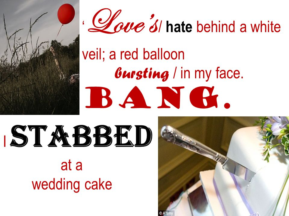Loves / hate behind a white veil; a red balloon bursting / in my face. Bang. I stabbed at a wedding cake