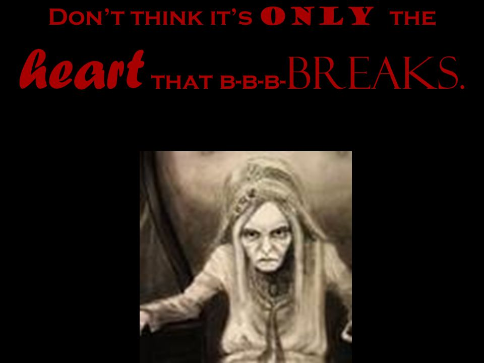 Dont think its only the heart that b-b-b- breaks.