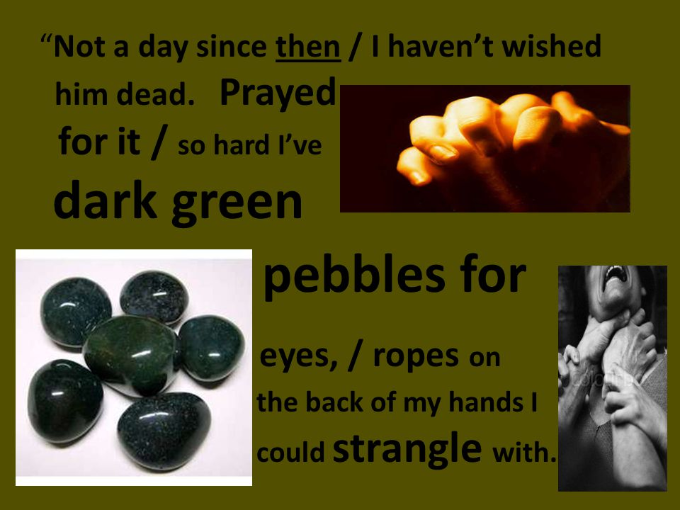 Not a day since then / I havent wished him dead. Prayed for it / so hard Ive dark green pebbles for eyes, / ropes on the back of my hands I could stra