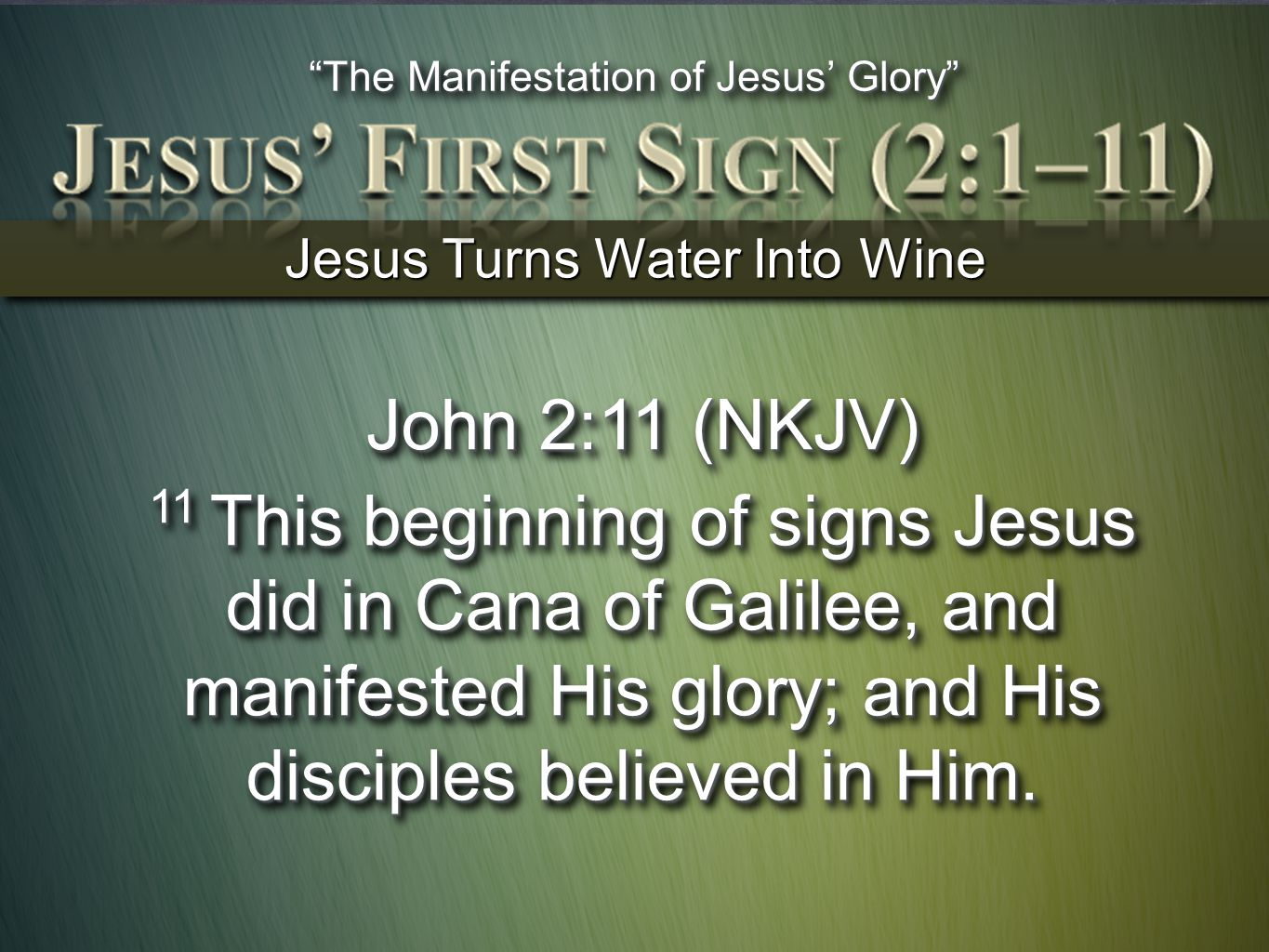 Jesus Turns Water Into Wine John 2:11 (NKJV) 11 This beginning of signs Jesus did in Cana of Galilee, and manifested His glory; and His disciples beli