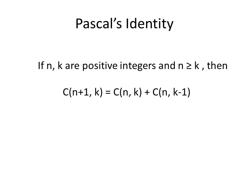 Pascals Identity If n, k are positive integers and n k, then C(n+1, k) = C(n, k) + C(n, k-1)