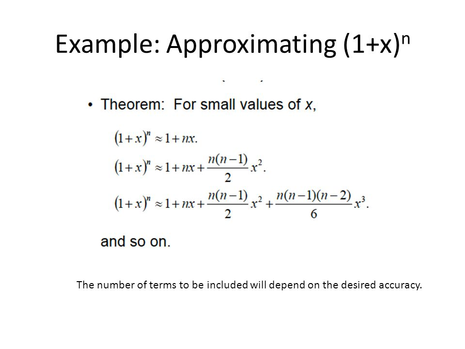 Example: Approximating (1+x) n The number of terms to be included will depend on the desired accuracy.