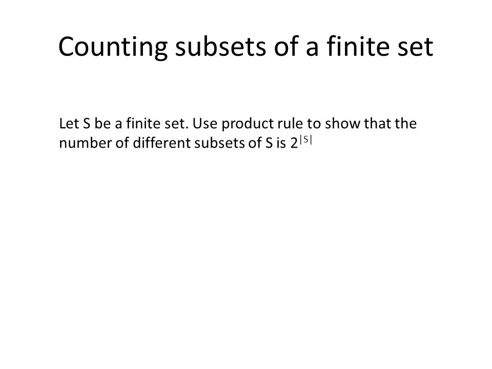 Counting subsets of a finite set Let S be a finite set. Use product rule to show that the number of different subsets of S is 2 |S|