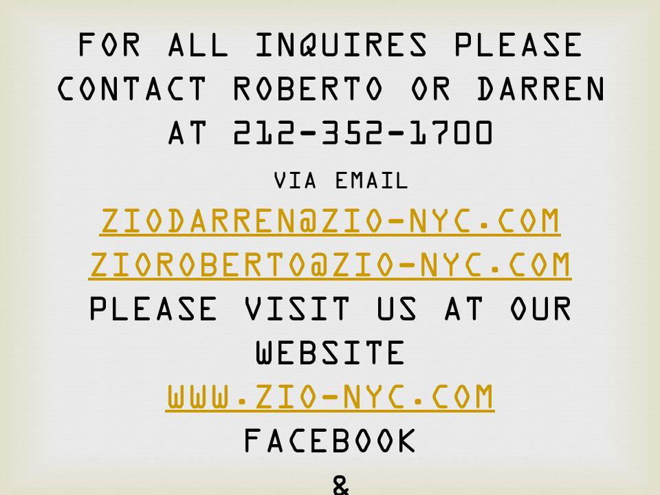 FOR ALL INQUIRES PLEASE CONTACT ROBERTO OR DARREN AT 212-352-1700 VIA EMAIL ZIODARREN@ZIO-NYC.COM ZIOROBERTO@ZIO-NYC.COM PLEASE VISIT US AT OUR WEBSIT