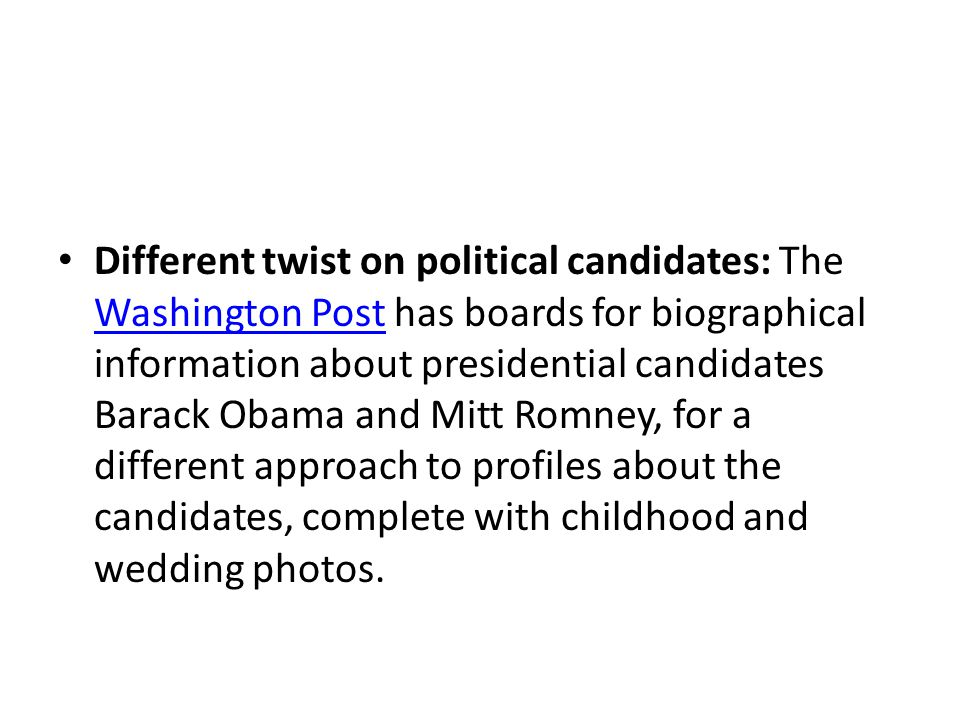 Different twist on political candidates: The Washington Post has boards for biographical information about presidential candidates Barack Obama and Mitt Romney, for a different approach to profiles about the candidates, complete with childhood and wedding photos.