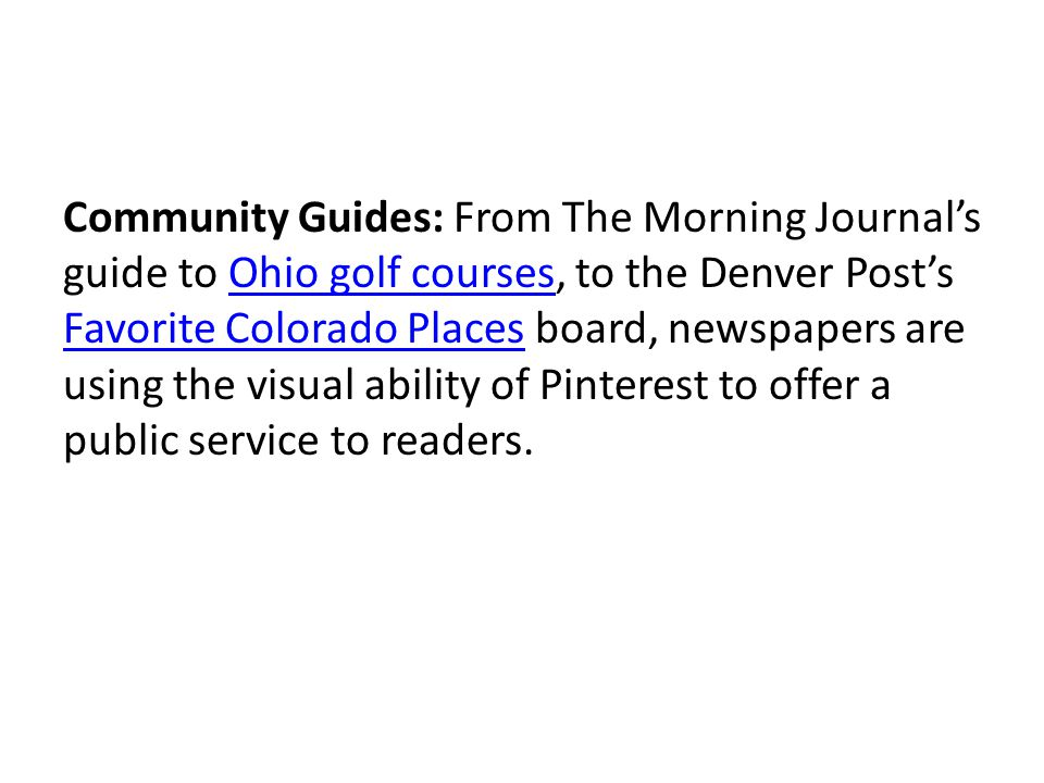 Community Guides: From The Morning Journals guide to Ohio golf courses, to the Denver Posts Favorite Colorado Places board, newspapers are using the visual ability of Pinterest to offer a public service to readers.Ohio golf courses Favorite Colorado Places