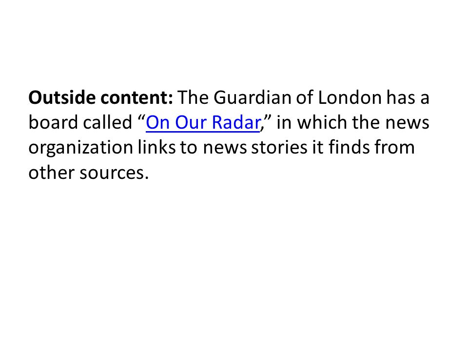 Outside content: The Guardian of London has a board called On Our Radar, in which the news organization links to news stories it finds from other sources.On Our Radar