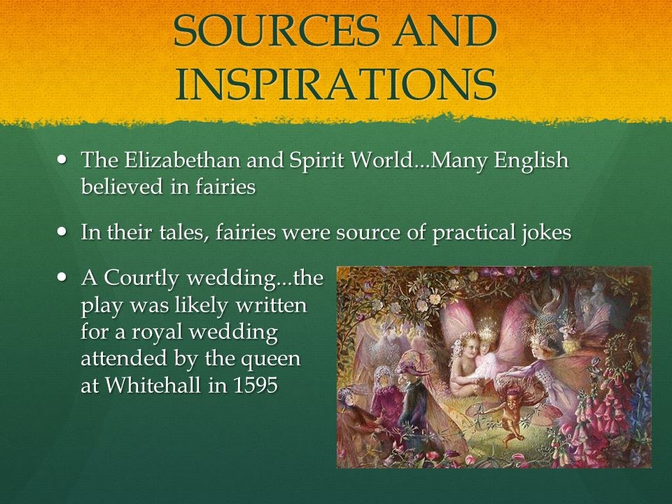 SOURCES AND INSPIRATIONS The Elizabethan and Spirit World...Many English believed in fairies The Elizabethan and Spirit World...Many English believed in fairies In their tales, fairies were source of practical jokes In their tales, fairies were source of practical jokes A Courtly wedding...the play was likely written for a royal wedding attended by the queen at Whitehall in 1595 A Courtly wedding...the play was likely written for a royal wedding attended by the queen at Whitehall in 1595