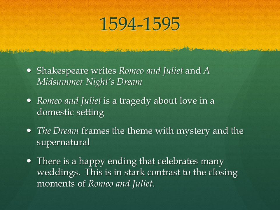 1594-1595 Shakespeare writes Romeo and Juliet and A Midsummer Nights Dream Shakespeare writes Romeo and Juliet and A Midsummer Nights Dream Romeo and Juliet is a tragedy about love in a domestic setting Romeo and Juliet is a tragedy about love in a domestic setting The Dream frames the theme with mystery and the supernatural The Dream frames the theme with mystery and the supernatural There is a happy ending that celebrates many weddings.