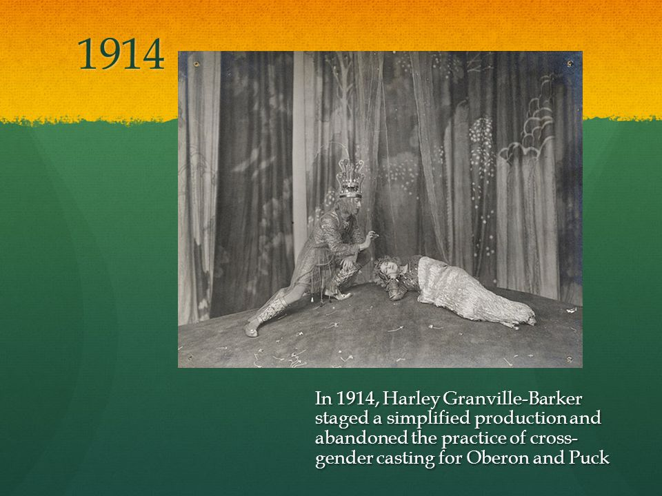 1914 In 1914, Harley Granville-Barker staged a simplified production and abandoned the practice of cross- gender casting for Oberon and Puck