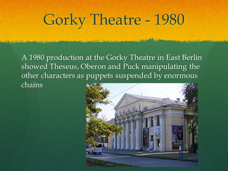 Gorky Theatre - 1980 A 1980 production at the Gorky Theatre in East Berlin showed Theseus, Oberon and Puck manipulating the other characters as puppets suspended by enormous chains