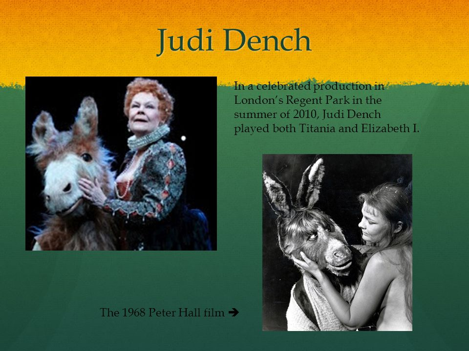 Judi Dench In a celebrated production in Londons Regent Park in the summer of 2010, Judi Dench played both Titania and Elizabeth I.